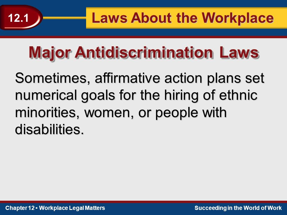 Chapter 12 Workplace Legal MattersSucceeding in the World of Work Laws About the Workplace 12.1 Sometimes, affirmative action plans set numerical goals for the hiring of ethnic minorities, women, or people with disabilities.