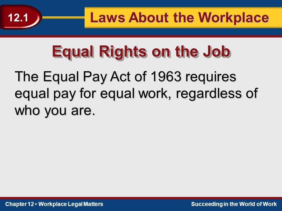 Chapter 12 Workplace Legal MattersSucceeding in the World of Work Laws About the Workplace 12.1 The Equal Pay Act of 1963 requires equal pay for equal work, regardless of who you are.