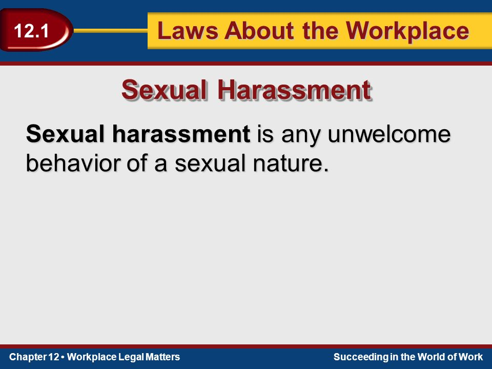 Chapter 12 Workplace Legal MattersSucceeding in the World of Work Laws About the Workplace 12.1 Sexual harassment is any unwelcome behavior of a sexual nature.