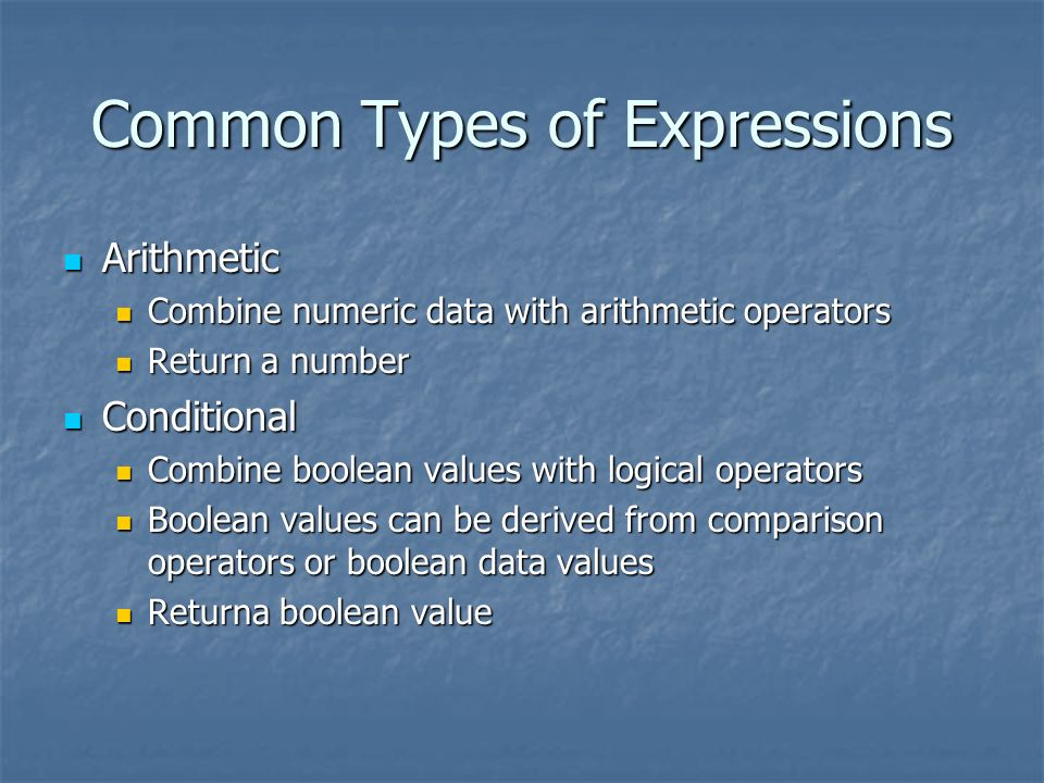 Common Types of Expressions Arithmetic Arithmetic Combine numeric data with arithmetic operators Combine numeric data with arithmetic operators Return a number Return a number Conditional Conditional Combine boolean values with logical operators Combine boolean values with logical operators Boolean values can be derived from comparison operators or boolean data values Boolean values can be derived from comparison operators or boolean data values Returna boolean value Returna boolean value