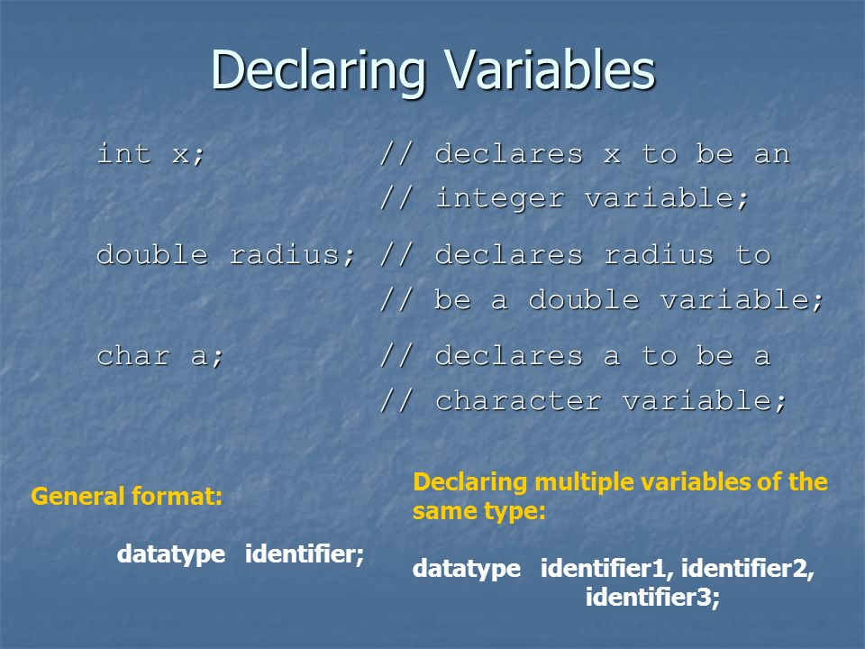 Declaring Variables int x; // declares x to be an // integer variable; // integer variable; double radius; // declares radius to // be a double variable; // be a double variable; char a; // declares a to be a // character variable; // character variable; General format: datatype identifier; Declaring multiple variables of the same type: datatype identifier1, identifier2, identifier3;