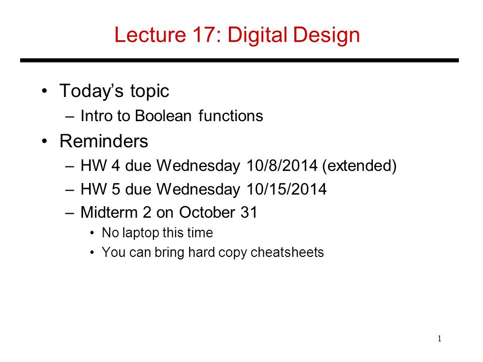 Lecture 17: Digital Design Today's topic –Intro to Boolean functions Reminders –HW 4 due Wednesday 10/8/2014 (extended) –HW 5 due Wednesday 10/15/2014 –Midterm 2 on October 31 No laptop this time You can bring hard copy cheatsheets 1