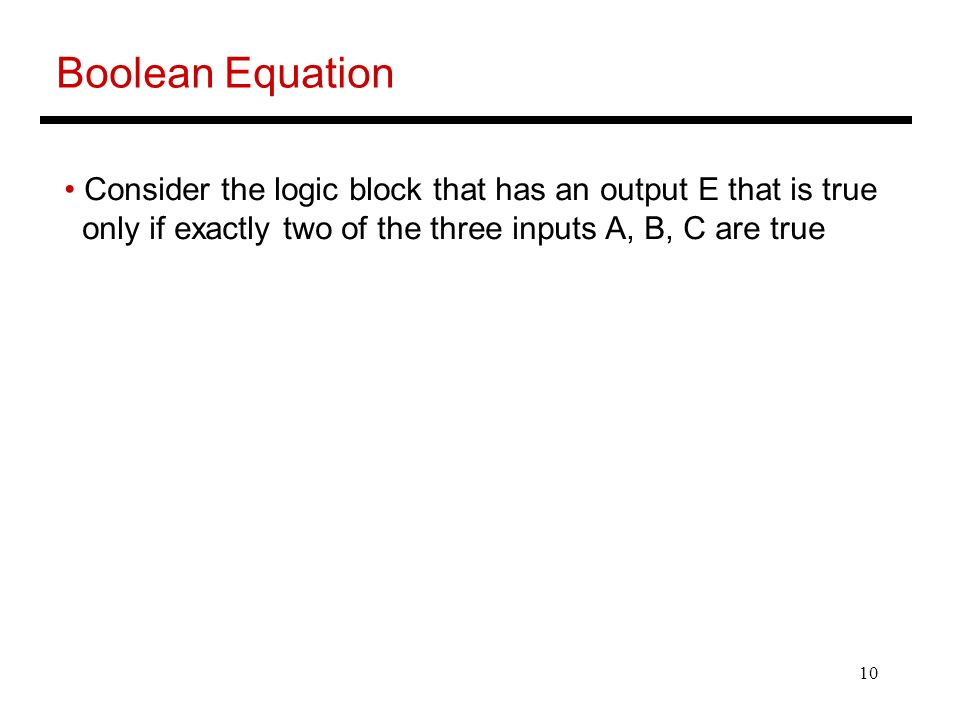 10 Boolean Equation Consider the logic block that has an output E that is true only if exactly two of the three inputs A, B, C are true