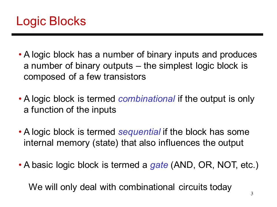 3 Logic Blocks A logic block has a number of binary inputs and produces a number of binary outputs – the simplest logic block is composed of a few transistors A logic block is termed combinational if the output is only a function of the inputs A logic block is termed sequential if the block has some internal memory (state) that also influences the output A basic logic block is termed a gate (AND, OR, NOT, etc.) We will only deal with combinational circuits today