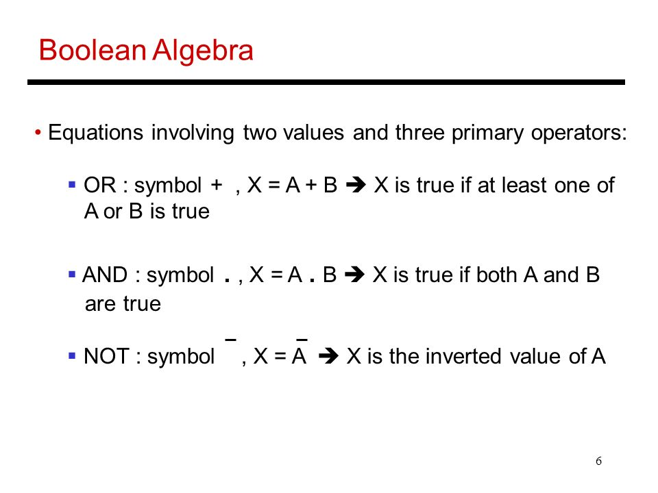 6 Boolean Algebra Equations involving two values and three primary operators:  OR : symbol +, X = A + B  X is true if at least one of A or B is true  AND : symbol., X = A.