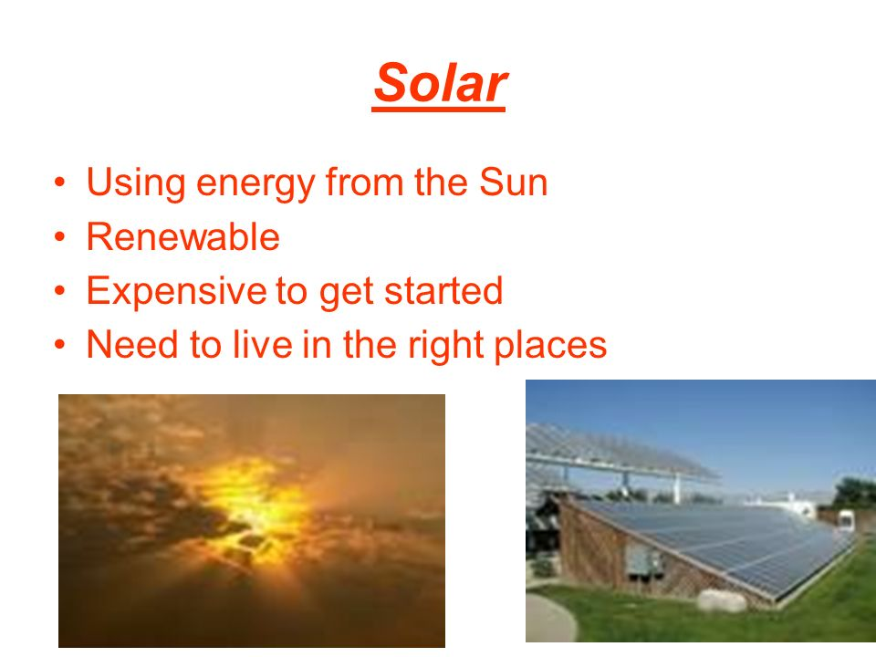 Solar Using energy from the Sun Renewable Expensive to get started Need to live in the right places
