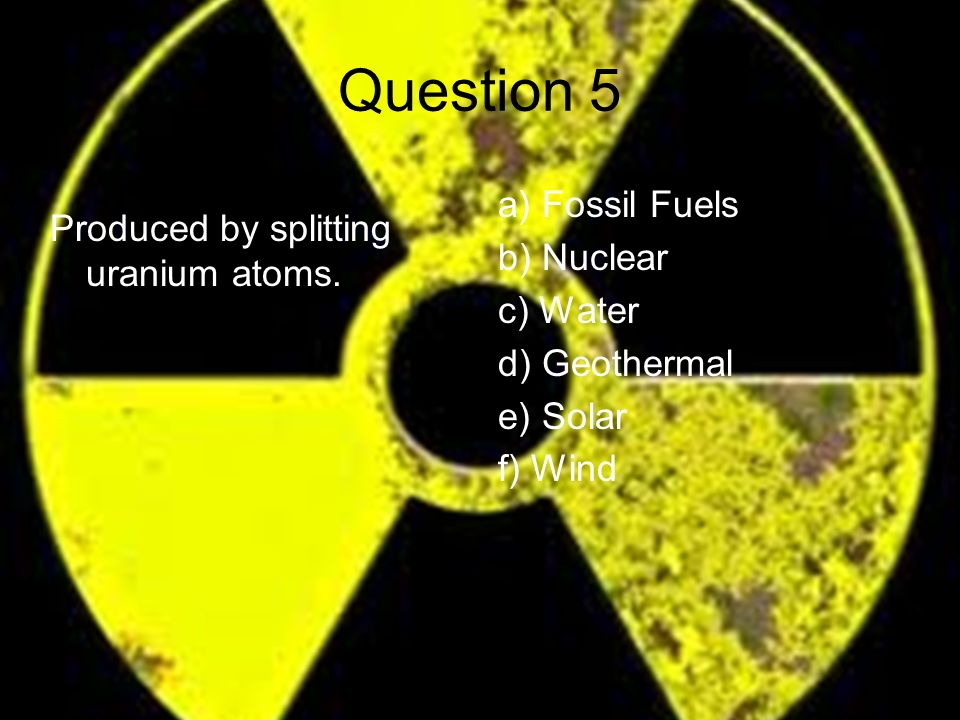 Question 5 Produced by splitting uranium atoms.