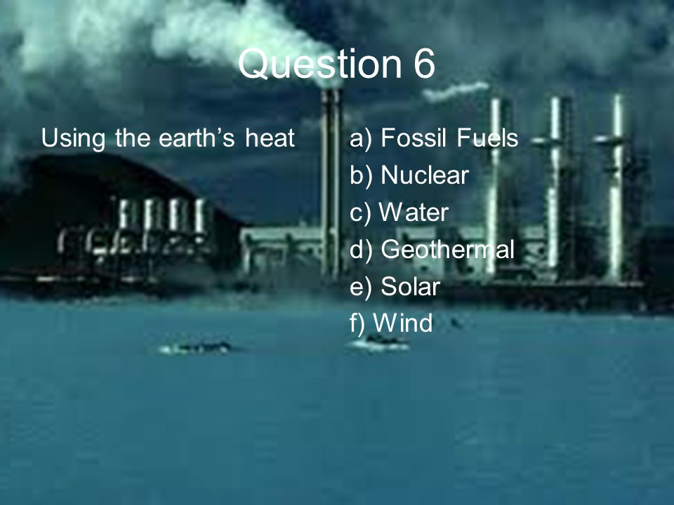 Question 6 Using the earth's heata) Fossil Fuels b) Nuclear c) Water d) Geothermal e) Solar f) Wind