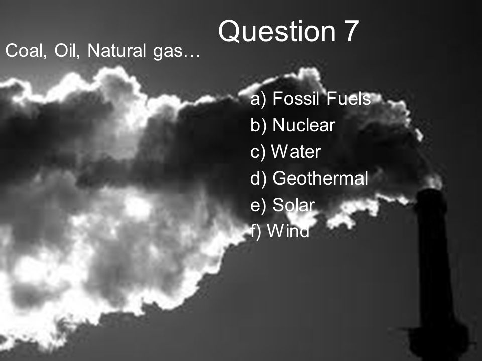 Question 7 Coal, Oil, Natural gas… a) Fossil Fuels b) Nuclear c) Water d) Geothermal e) Solar f) Wind