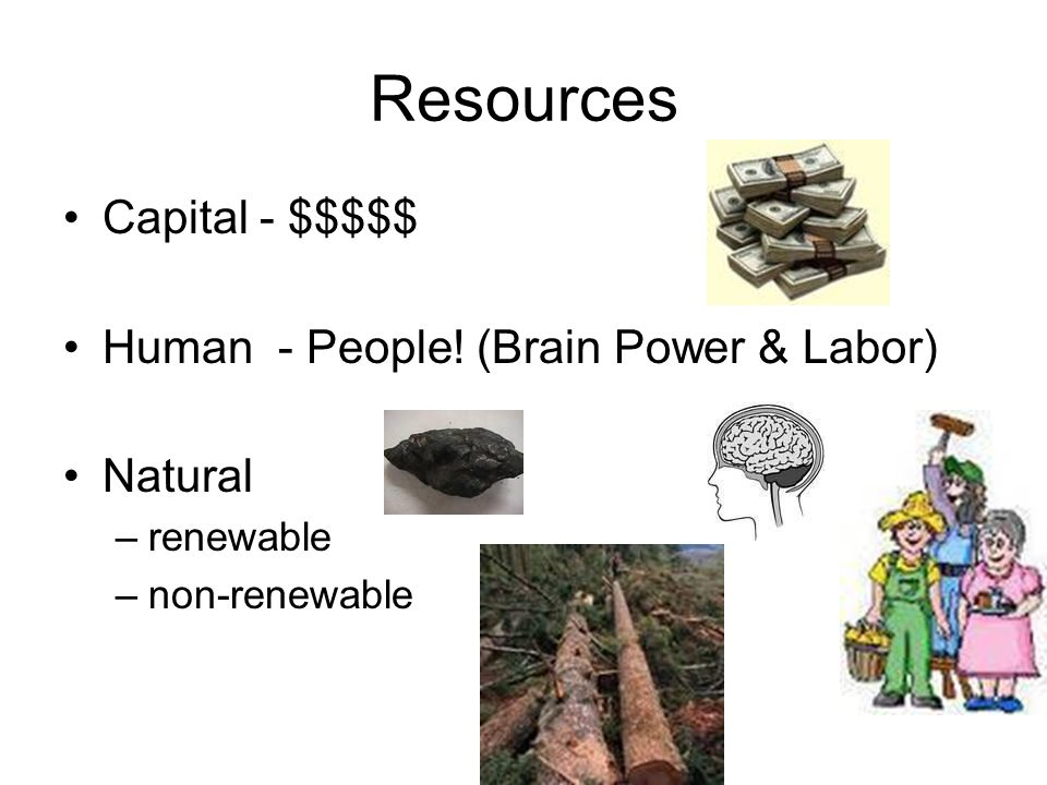 Resources Capital - $$$$$ Human - People! (Brain Power & Labor) Natural –renewable –non-renewable