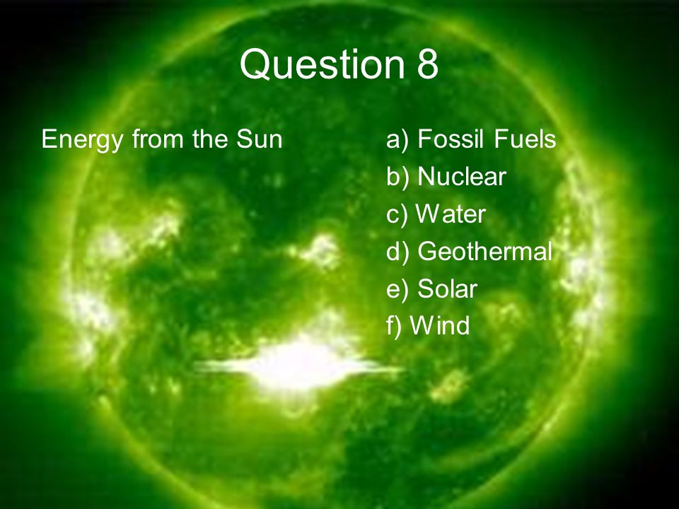 Question 8 Energy from the Suna) Fossil Fuels b) Nuclear c) Water d) Geothermal e) Solar f) Wind