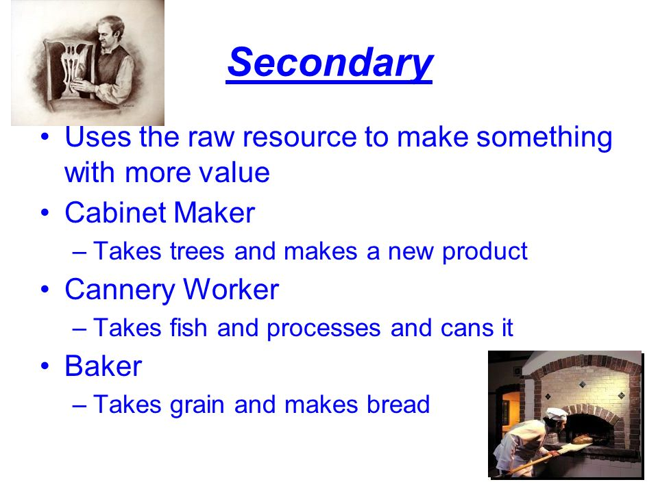 Secondary Uses the raw resource to make something with more value Cabinet Maker –Takes trees and makes a new product Cannery Worker –Takes fish and processes and cans it Baker –Takes grain and makes bread