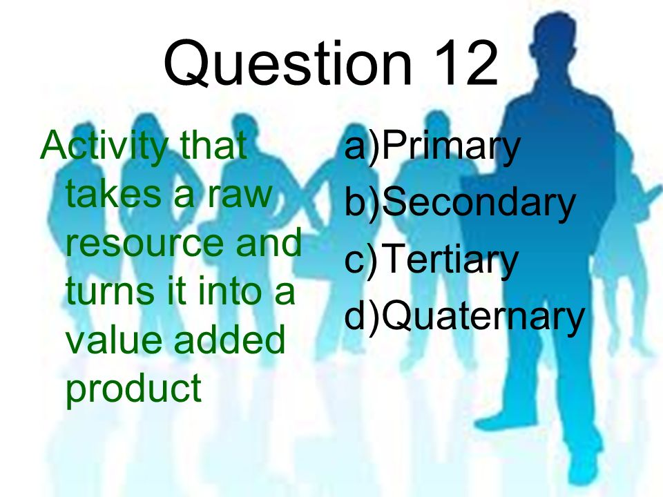 Question 12 Activity that takes a raw resource and turns it into a value added product a)Primary b)Secondary c)Tertiary d)Quaternary