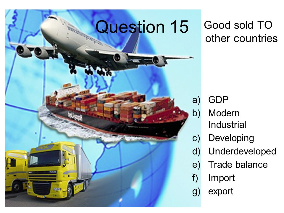 Question 15 Good sold TO other countries a)GDP b)Modern Industrial c)Developing d)Underdeveloped e)Trade balance f)Import g)export