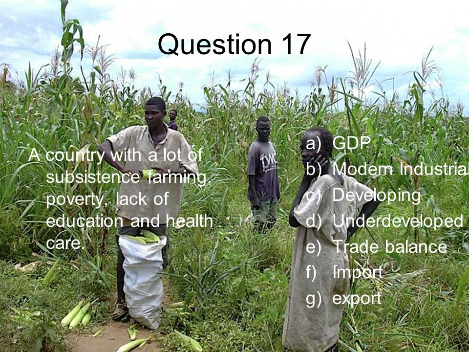 Question 17 A country with a lot of subsistence farming, poverty, lack of education and health care.