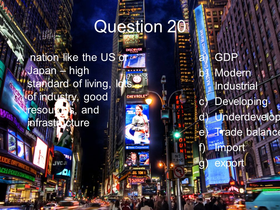 Question 20 A nation like the US or Japan – high standard of living, lots of industry, good resources, and infrastructure a)GDP b)Modern Industrial c)Developing d)Underdeveloped e)Trade balance f)Import g)export