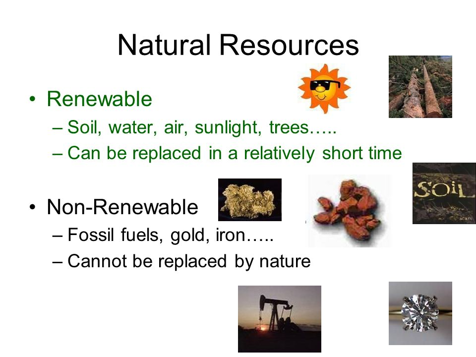 Natural Resources Renewable –Soil, water, air, sunlight, trees…..