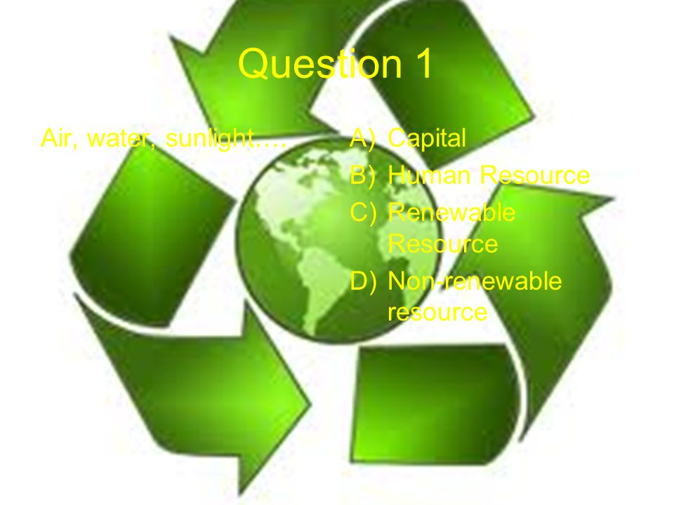 Question 1 Air, water, sunlight….A)Capital B)Human Resource C)Renewable Resource D)Non-renewable resource
