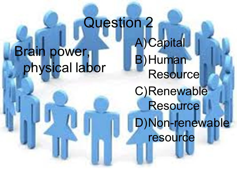 Question 2 Brain power, physical labor A)Capital B)Human Resource C)Renewable Resource D)Non-renewable resource