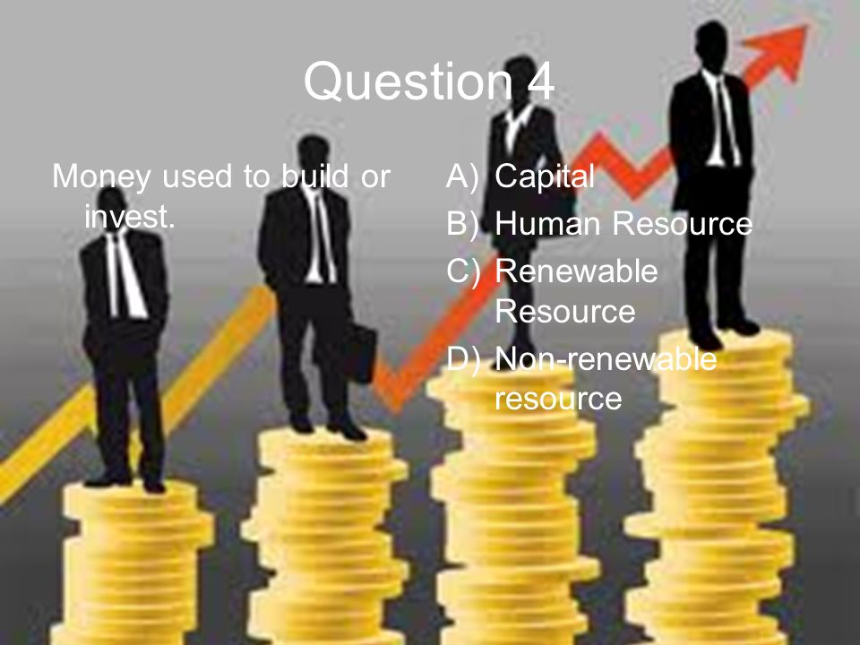 Question 4 Money used to build or invest.