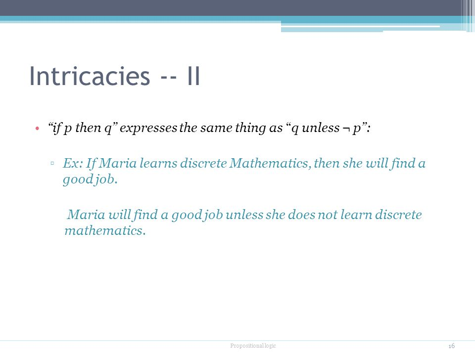 Intricacies -- II if p then q'' expresses the same thing as q unless ¬ p'': ▫Ex: If Maria learns discrete Mathematics, then she will find a good job.