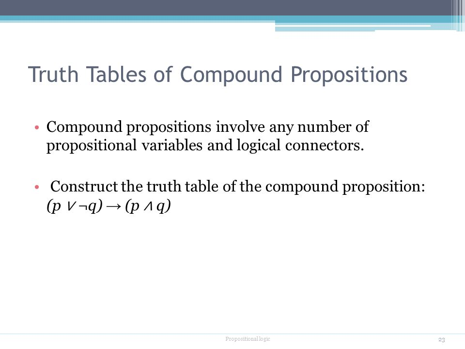 Truth Tables of Compound Propositions Compound propositions involve any number of propositional variables and logical connectors.