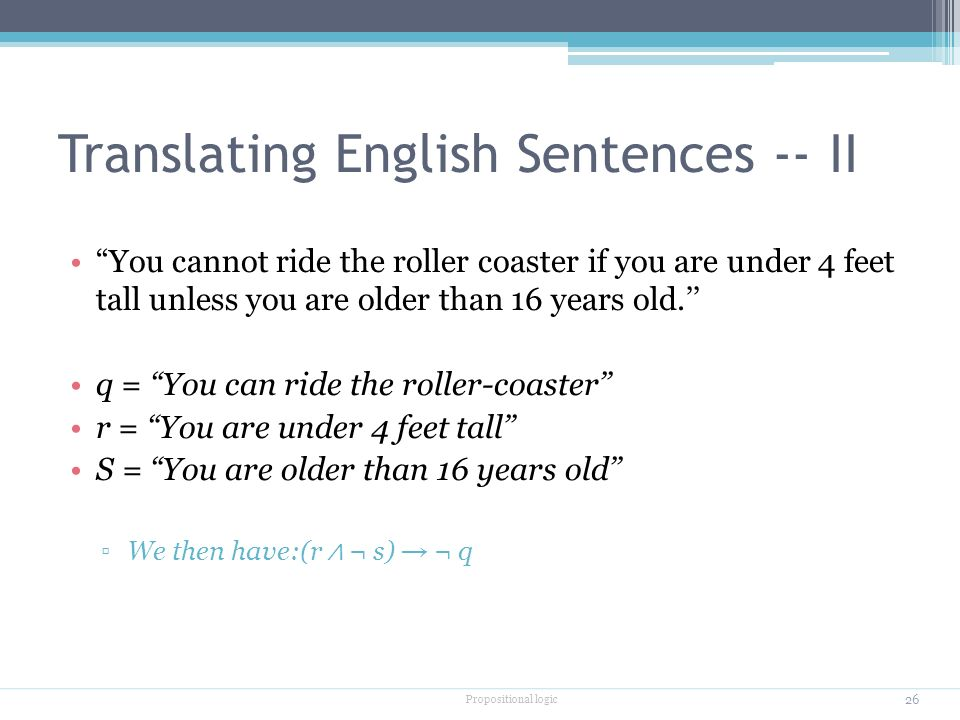 Translating English Sentences -- II You cannot ride the roller coaster if you are under 4 feet tall unless you are older than 16 years old.'' q = You can ride the roller-coaster'' r = You are under 4 feet tall'' S = You are older than 16 years old'' ▫We then have:(r ∧ ¬ s) → ¬ q Propositional logic 26