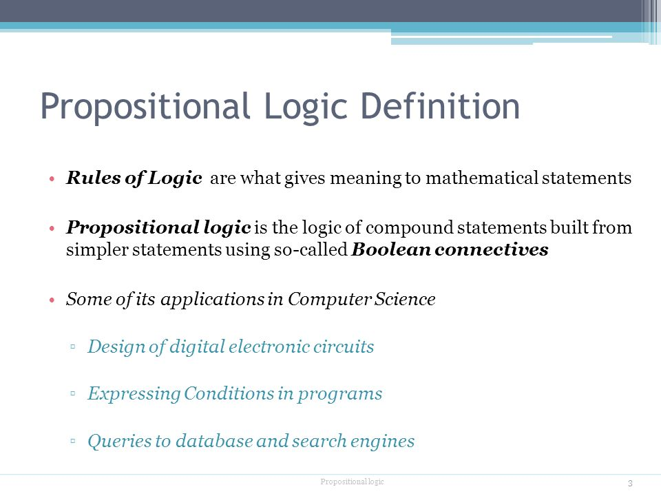 Propositional Logic Definition Rules of Logic are what gives meaning to mathematical statements Propositional logic is the logic of compound statements built from simpler statements using so-called Boolean connectives Some of its applications in Computer Science ▫Design of digital electronic circuits ▫Expressing Conditions in programs ▫Queries to database and search engines Propositional logic 3
