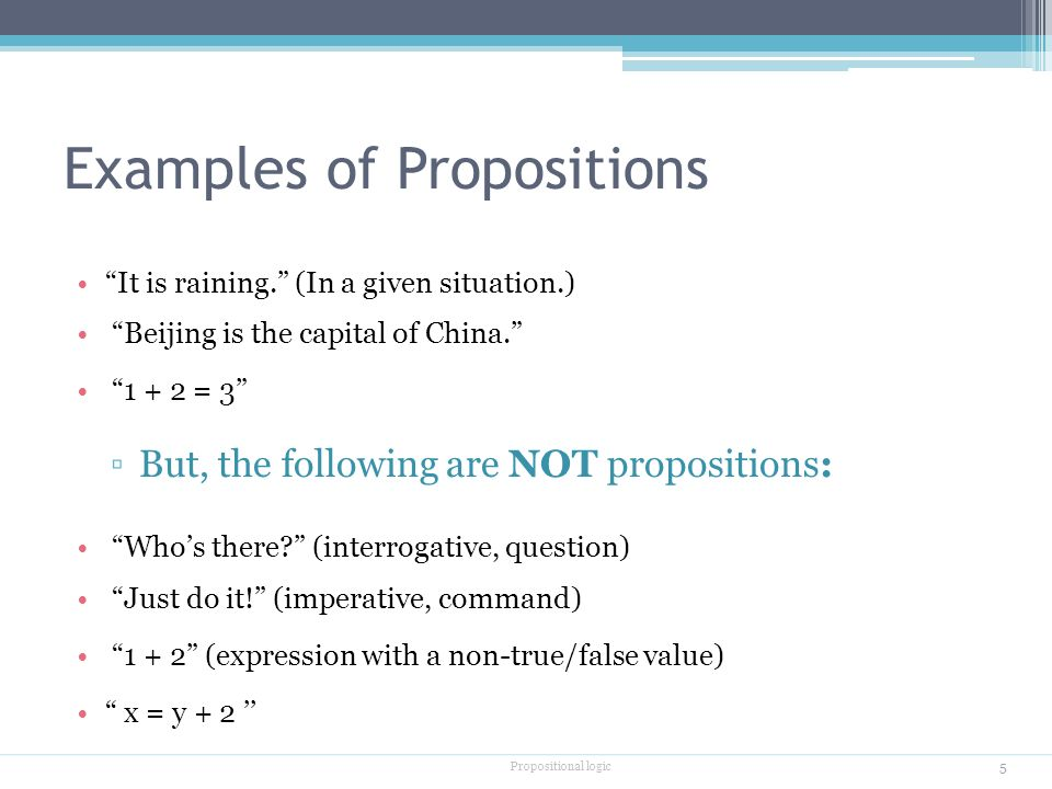 Examples of Propositions It is raining. (In a given situation.) Beijing is the capital of China = 3 ▫But, the following are NOT propositions: Who's there (interrogative, question) Just do it! (imperative, command) (expression with a non-true/false value) x = y + 2 '' Propositional logic 5