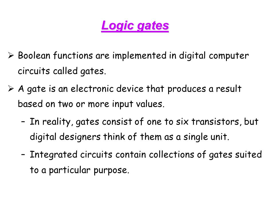  Boolean functions are implemented in digital computer circuits called gates.