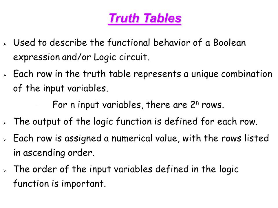 Truth Tables  Used to describe the functional behavior of a Boolean expression and/or Logic circuit.