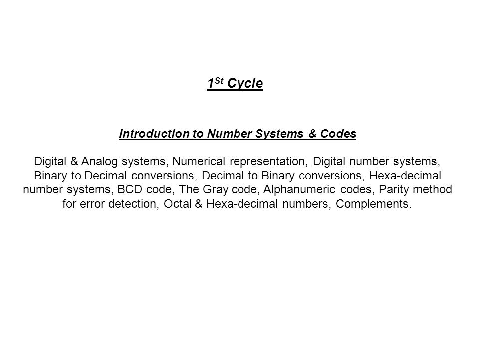 Introduction to Number Systems & Codes Digital & Analog systems, Numerical representation, Digital number systems, Binary to Decimal conversions, Decimal to Binary conversions, Hexa-decimal number systems, BCD code, The Gray code, Alphanumeric codes, Parity method for error detection, Octal & Hexa-decimal numbers, Complements.