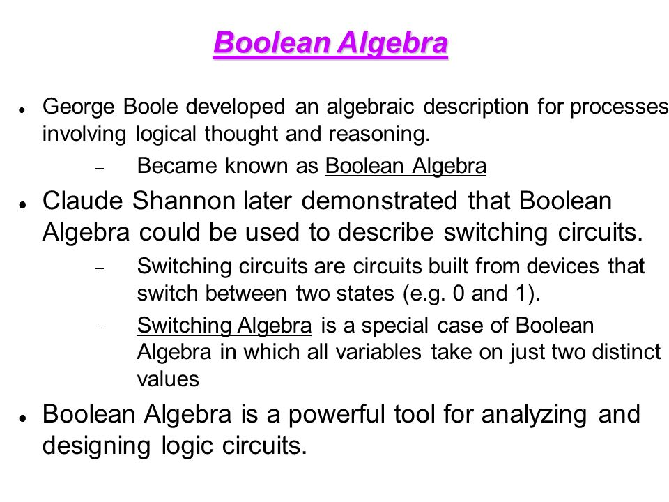 Boolean Algebra George Boole developed an algebraic description for processes involving logical thought and reasoning.
