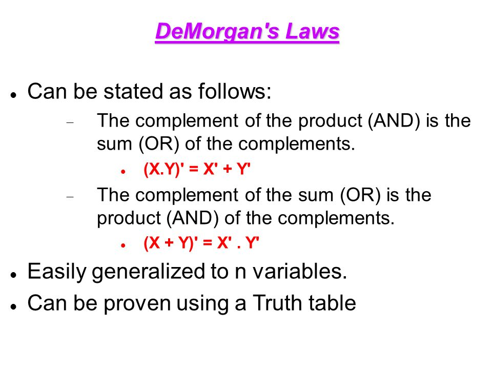 DeMorgan s Laws Can be stated as follows:  The complement of the product (AND) is the sum (OR) of the complements.