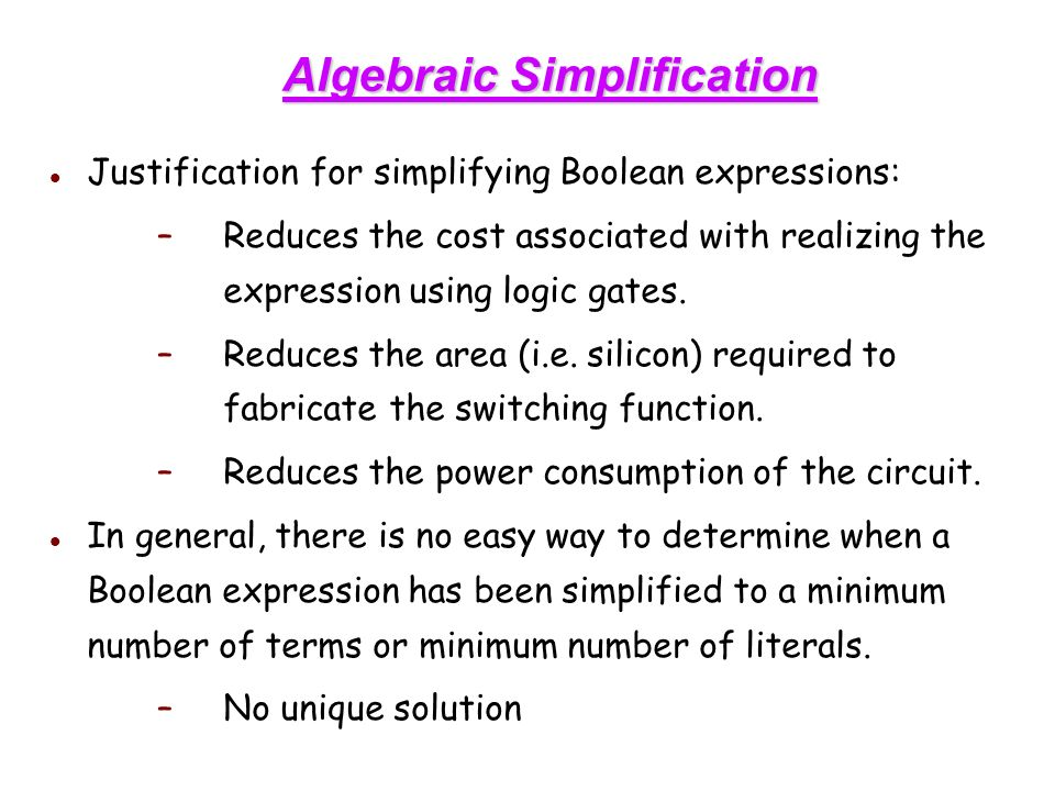 Algebraic Simplification Justification for simplifying Boolean expressions: –Reduces the cost associated with realizing the expression using logic gates.