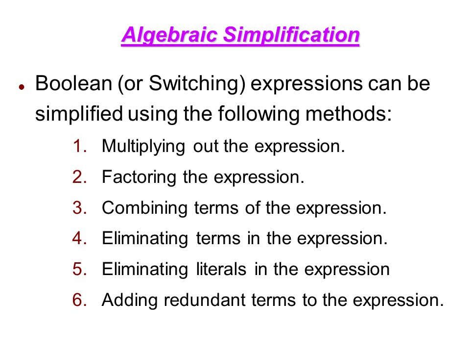 Algebraic Simplification Boolean (or Switching) expressions can be simplified using the following methods: 1.Multiplying out the expression.