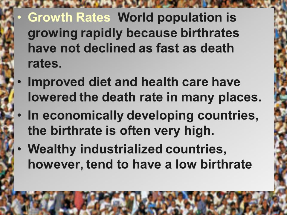 Growth Rates World population is growing rapidly because birthrates have not declined as fast as death rates.