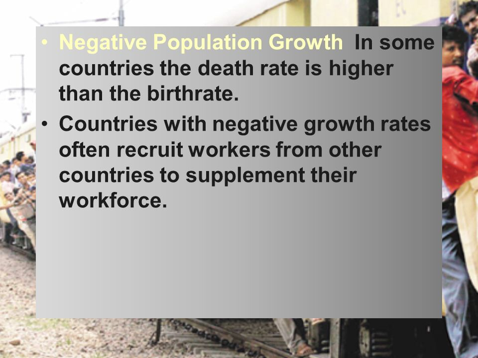 Negative Population Growth In some countries the death rate is higher than the birthrate.