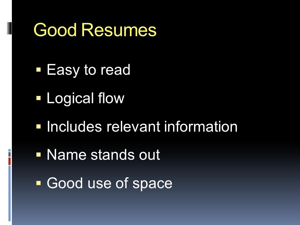Good Resumes  Easy to read  Logical flow  Includes relevant information  Name stands out  Good use of space