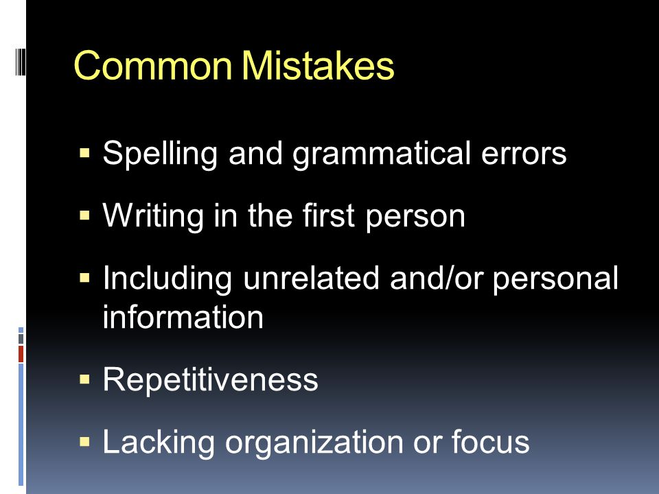 Common Mistakes  Spelling and grammatical errors  Writing in the first person  Including unrelated and/or personal information  Repetitiveness  Lacking organization or focus