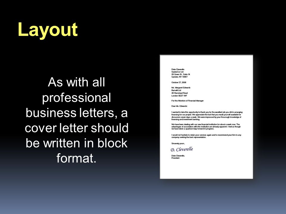 Layout As with all professional business letters, a cover letter should be written in block format.
