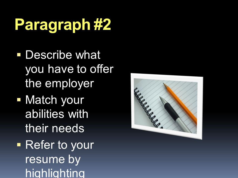 Paragraph #2  Describe what you have to offer the employer  Match your abilities with their needs  Refer to your resume by highlighting qualifications and relevant background