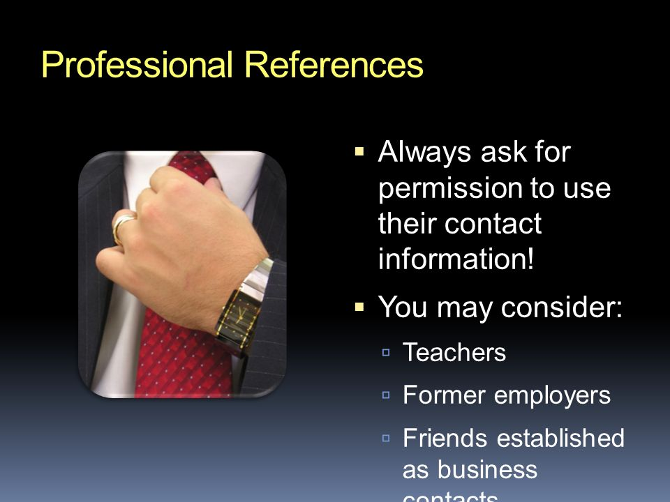 Professional References  Always ask for permission to use their contact information.