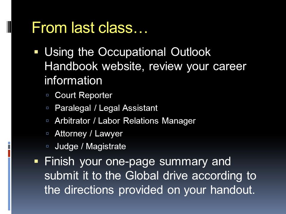 From last class…  Using the Occupational Outlook Handbook website, review your career information  Court Reporter  Paralegal / Legal Assistant  Arbitrator / Labor Relations Manager  Attorney / Lawyer  Judge / Magistrate  Finish your one-page summary and submit it to the Global drive according to the directions provided on your handout.