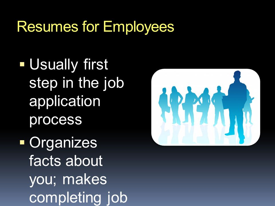 Resumes for Employees  Usually first step in the job application process  Organizes facts about you; makes completing job applications easier