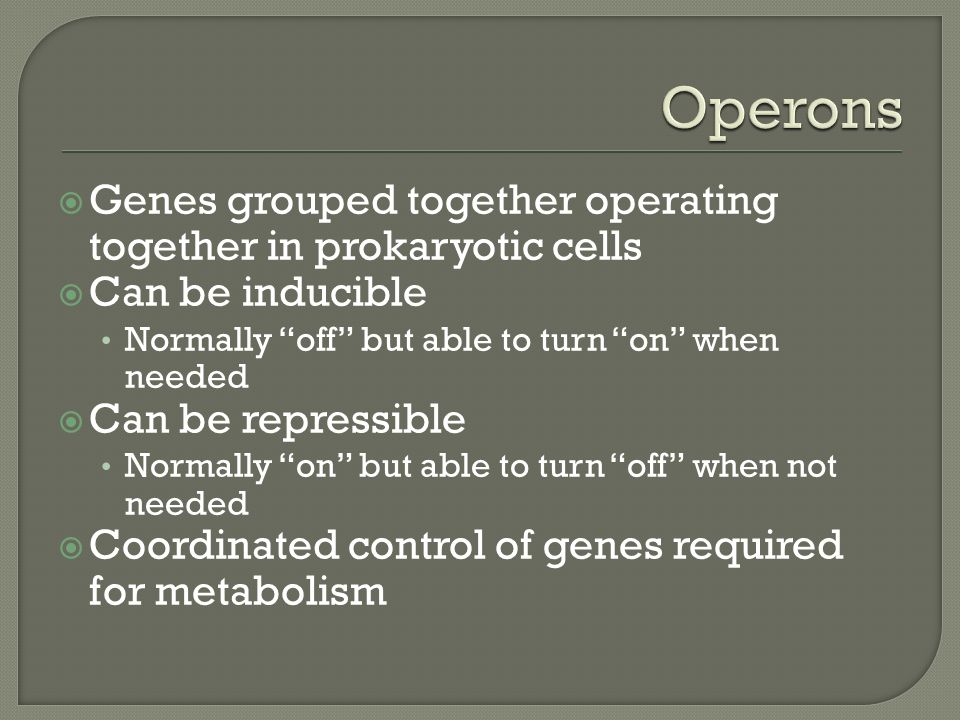  Genes grouped together operating together in prokaryotic cells  Can be inducible Normally off but able to turn on when needed  Can be repressible Normally on but able to turn off when not needed  Coordinated control of genes required for metabolism