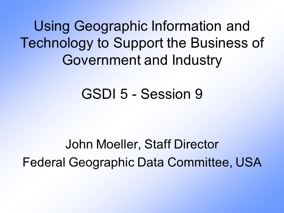 Using Geographic Information and Technology to Support the Business of Government and Industry GSDI 5 - Session 9 John Moeller, Staff Director Federal Geographic Data Committee, USA