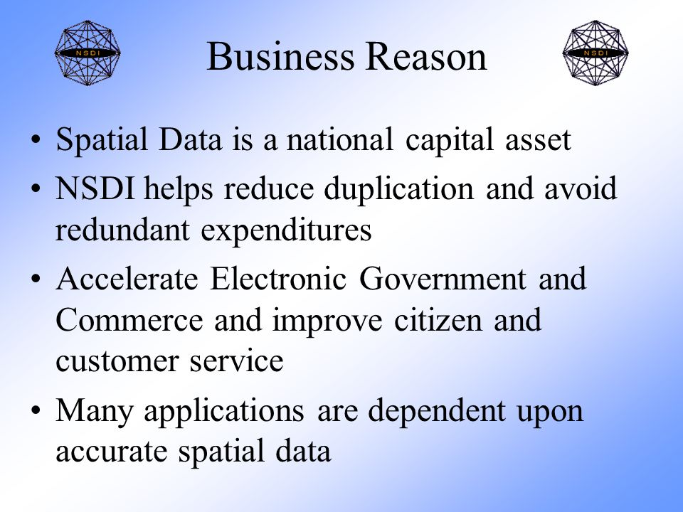 Business Reason Spatial Data is a national capital asset NSDI helps reduce duplication and avoid redundant expenditures Accelerate Electronic Government and Commerce and improve citizen and customer service Many applications are dependent upon accurate spatial data
