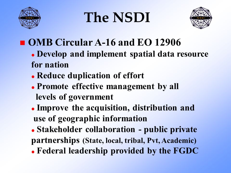 The NSDI n OMB Circular A-16 and EO l Develop and implement spatial data resource for nation l Reduce duplication of effort l Promote effective management by all levels of government l Improve the acquisition, distribution and use of geographic information l Stakeholder collaboration - public private partnerships (State, local, tribal, Pvt, Academic) l Federal leadership provided by the FGDC
