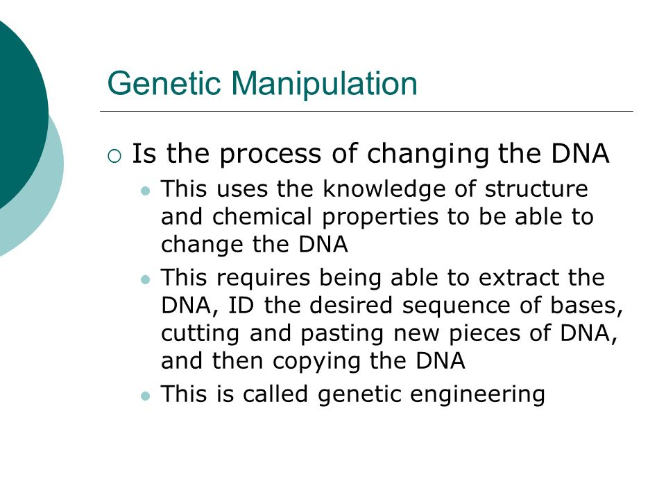 Genetic Manipulation  Is the process of changing the DNA This uses the knowledge of structure and chemical properties to be able to change the DNA This requires being able to extract the DNA, ID the desired sequence of bases, cutting and pasting new pieces of DNA, and then copying the DNA This is called genetic engineering